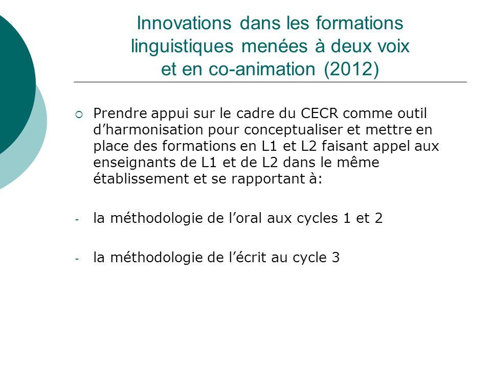 Innovations dans les formations linguistiques menées à deux voix et en co-animation (2012) Prendre appui sur le cadre du CECR comme outil dharmonisation pour conceptualiser et mettre en place des formations en L1 et L2 faisant appel aux enseignants de L1 et de L2 dans le même établissement et se rapportant à: - la méthodologie de loral aux cycles 1 et 2 - la méthodologie de lécrit au cycle 3