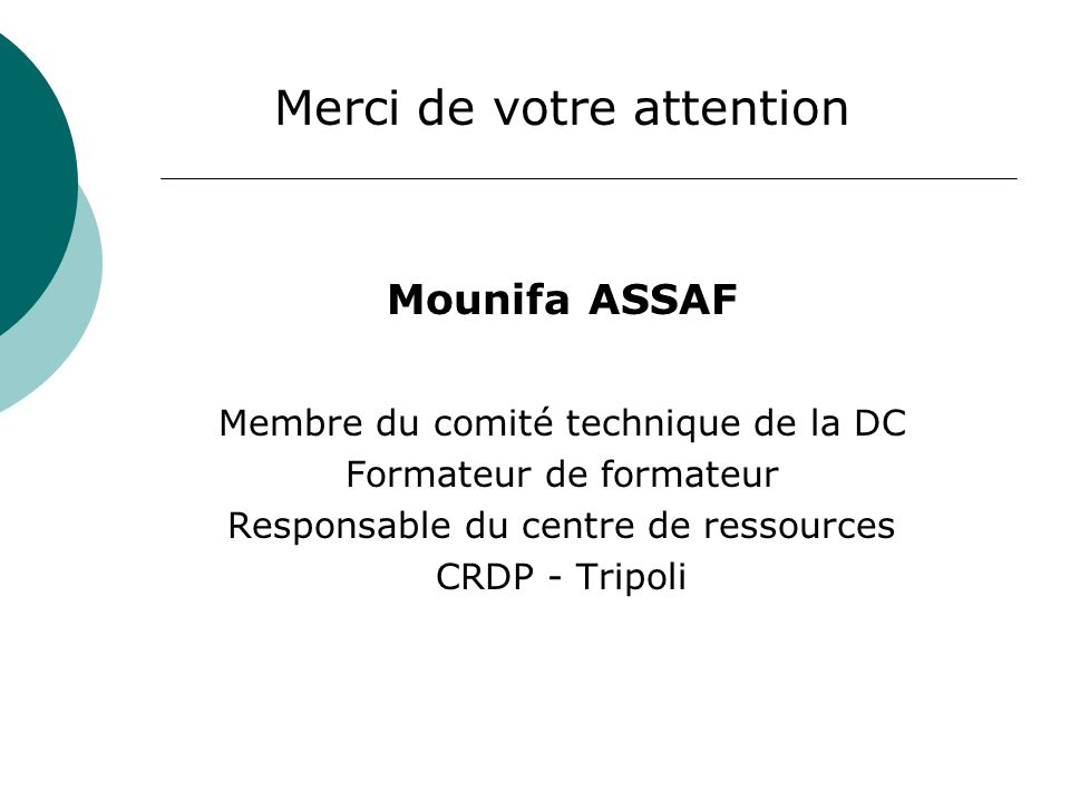 Merci de votre attention Mounifa ASSAF Membre du comité technique de la DC Formateur de formateur Responsable du centre de ressources CRDP - Tripoli