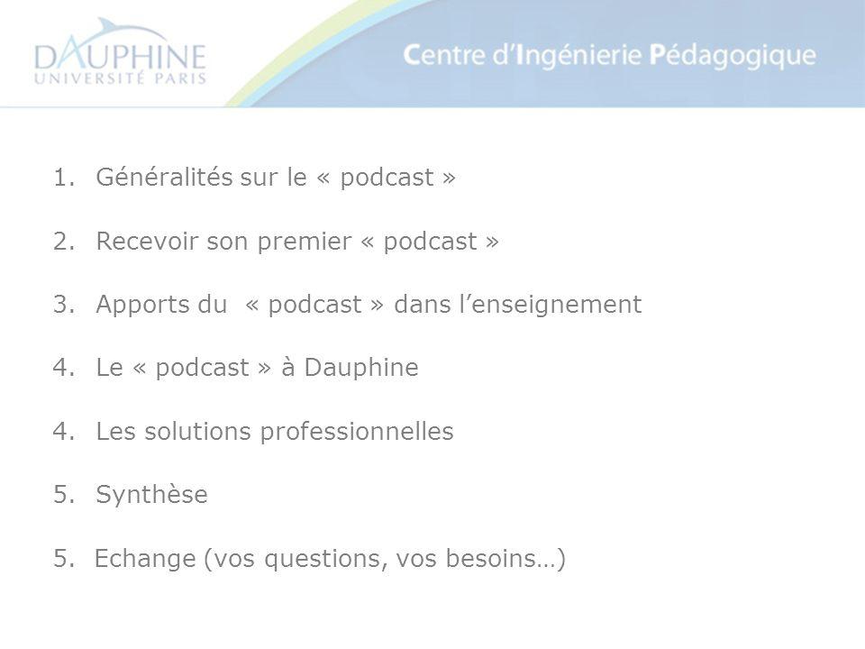 1.Généralités sur le « podcast » 2.Recevoir son premier « podcast » 3.Apports du « podcast » dans lenseignement 4.Le « podcast » à Dauphine 4.Les solutions professionnelles 5.Synthèse 5.