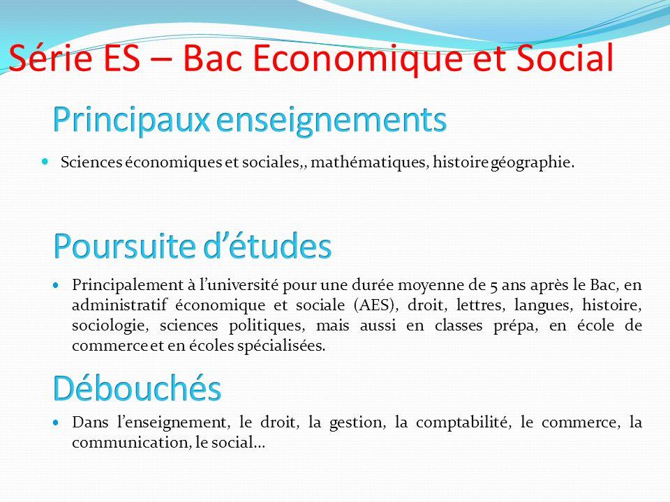 Série ES – Bac Economique et Social Sciences économiques et sociales,, mathématiques, histoire géographie. Principalement à luniversité pour une durée