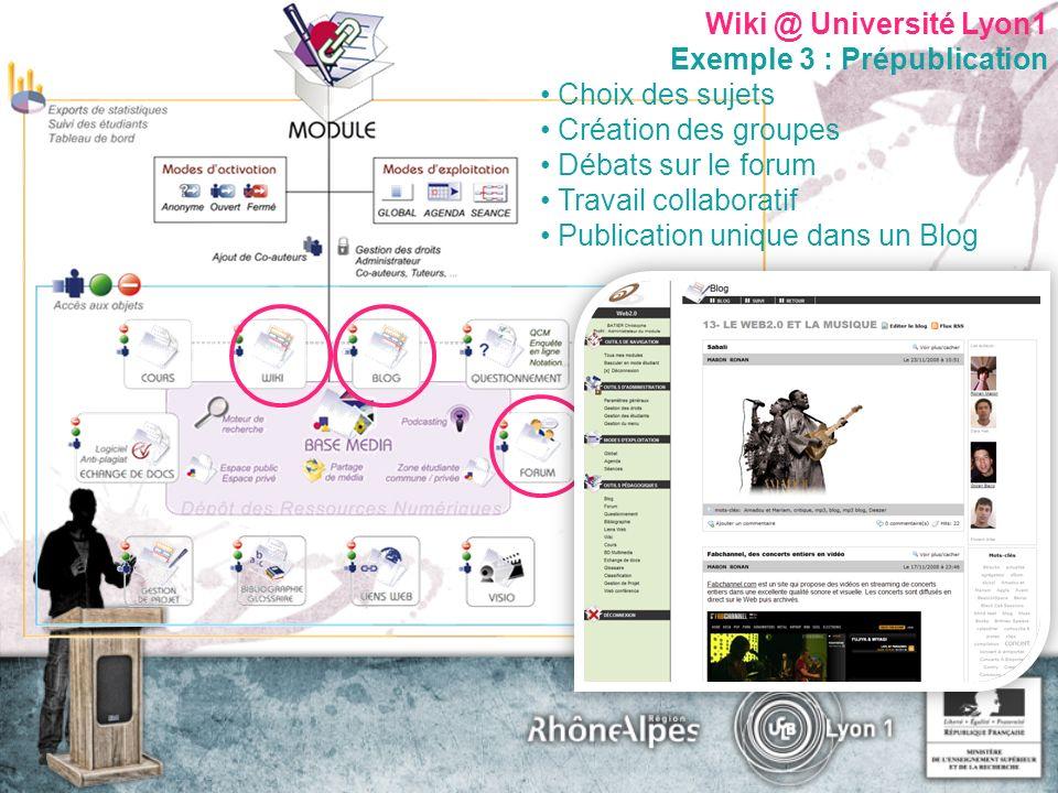 Wiki @ Université Lyon1 Exemple 3 : Prépublication Choix des sujets Création des groupes Débats sur le forum Travail collaboratif Publication unique dans un Blog