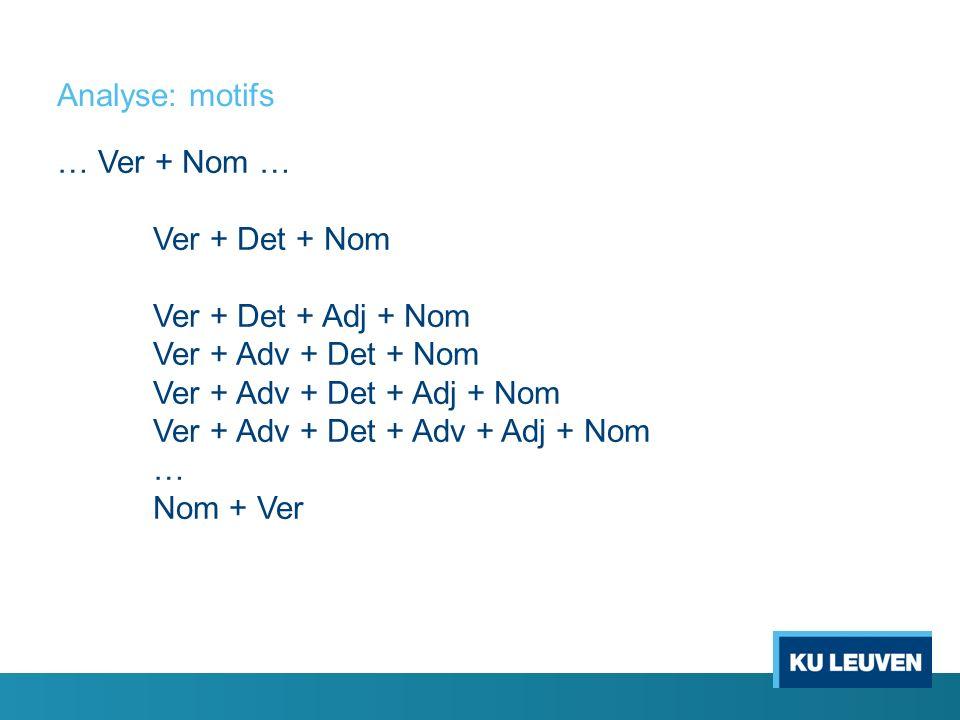 Analyse: motifs … Ver + Nom … Ver + Det + Nom Ver + Det + Adj + Nom Ver + Adv + Det + Nom Ver + Adv + Det + Adj + Nom Ver + Adv + Det + Adv + Adj + No