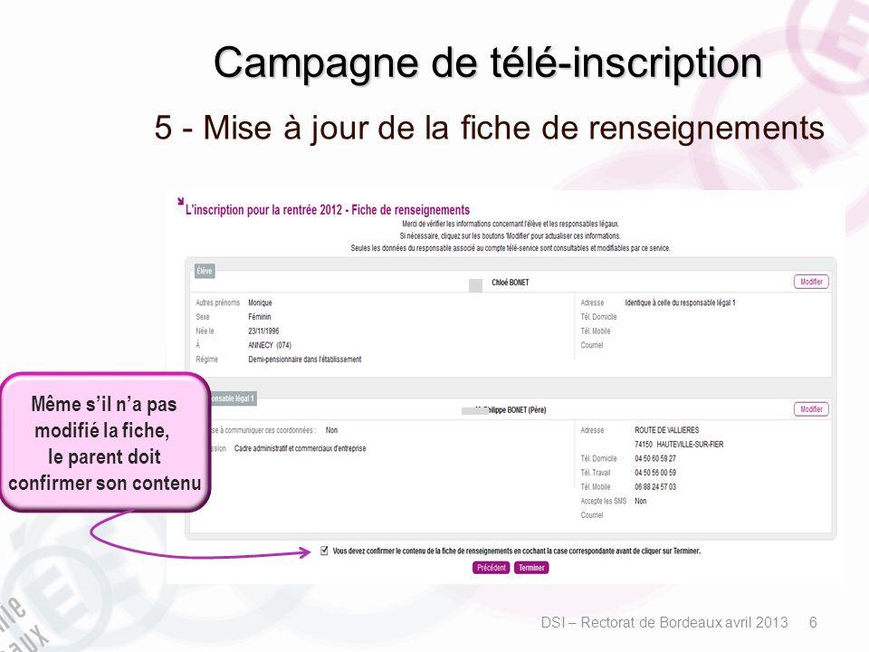 Campagne de télé-inscription 5 - Mise à jour de la fiche de renseignements DSI – Rectorat de Bordeaux avril 2013 6 Même sil na pas modifié la fiche, l