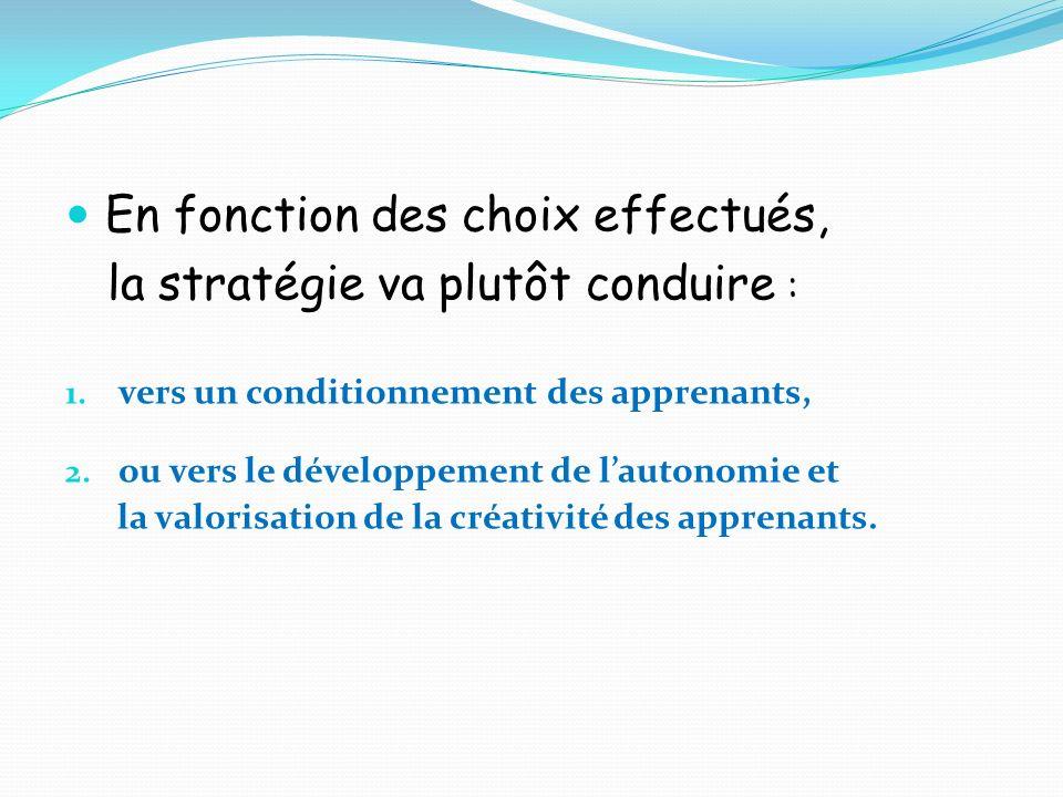 En fonction des choix effectués, la stratégie va plutôt conduire : 1. vers un conditionnement des apprenants, 2. ou vers le développement de lautonomi