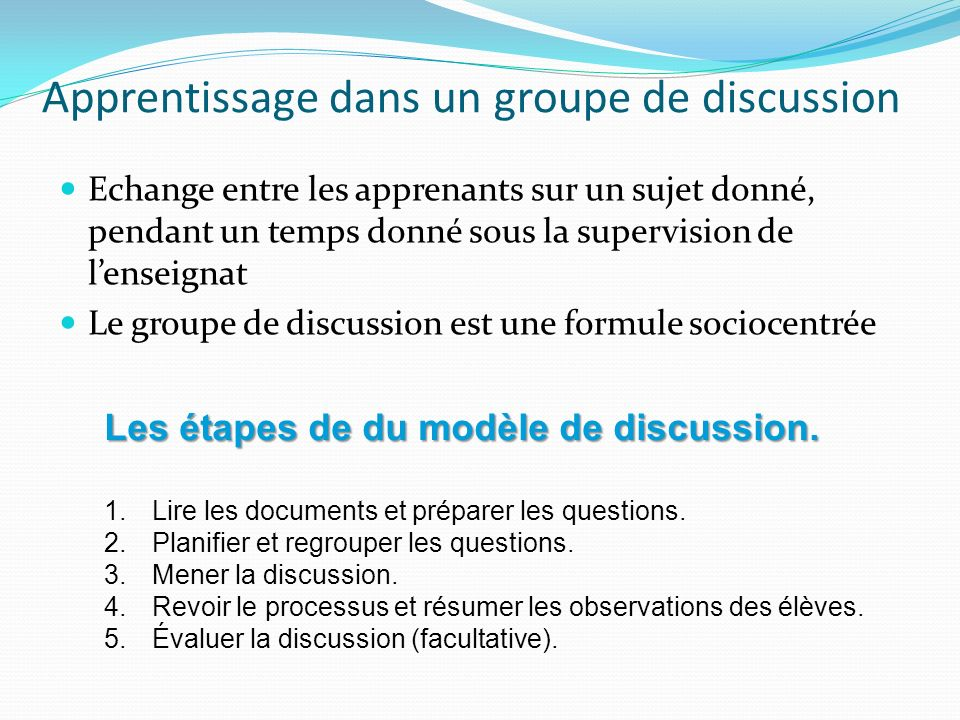 Apprentissage dans un groupe de discussion Echange entre les apprenants sur un sujet donné, pendant un temps donné sous la supervision de lenseignat L