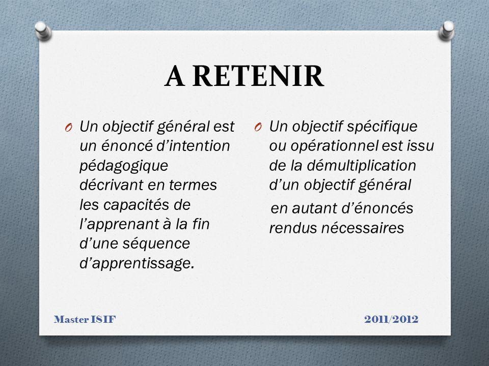 A RETENIR Master ISIF 2011/2012 O Un objectif général est un énoncé dintention pédagogique décrivant en termes les capacités de lapprenant à la fin du