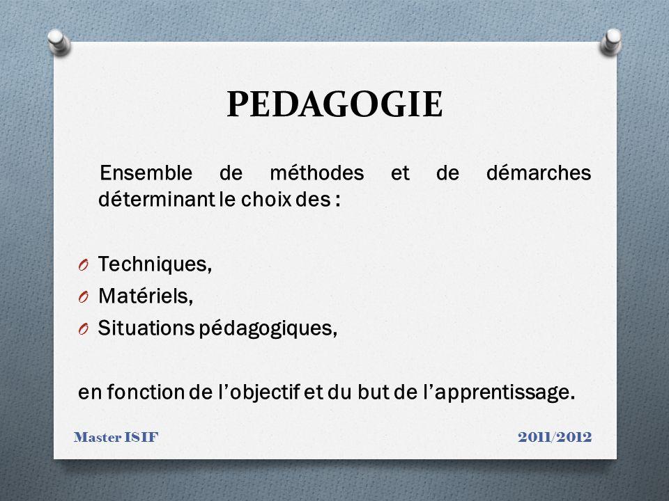 PEDAGOGIE Ensemble de méthodes et de démarches déterminant le choix des : O Techniques, O Matériels, O Situations pédagogiques, en fonction de lobjectif et du but de lapprentissage.