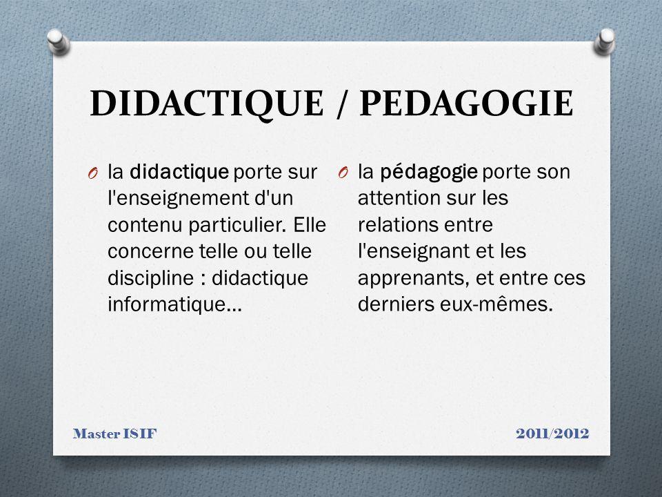 DIDACTIQUE / PEDAGOGIE Master ISIF 2011/2012 O la didactique porte sur l'enseignement d'un contenu particulier. Elle concerne telle ou telle disciplin