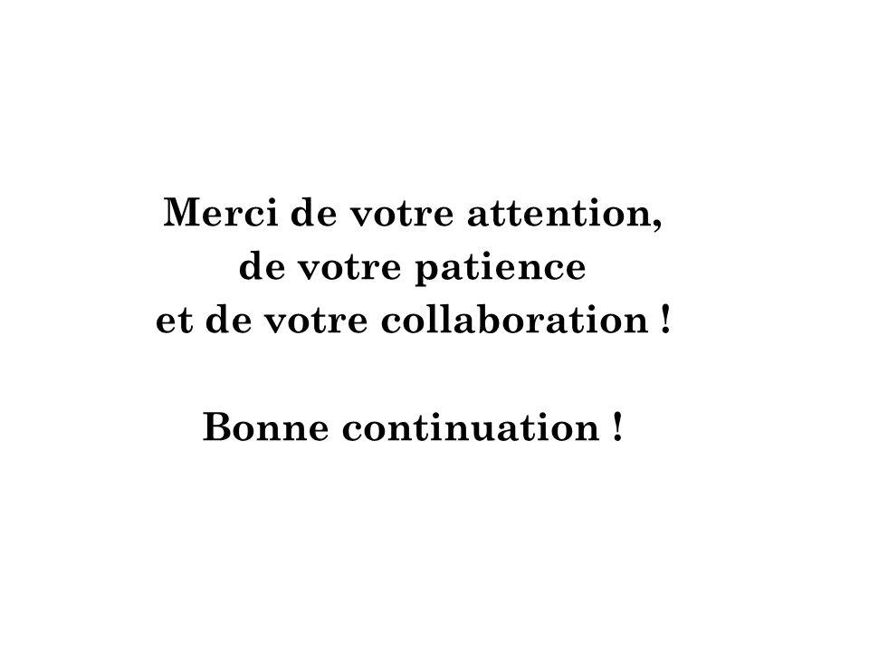 Merci de votre attention, de votre patience et de votre collaboration ! Bonne continuation !