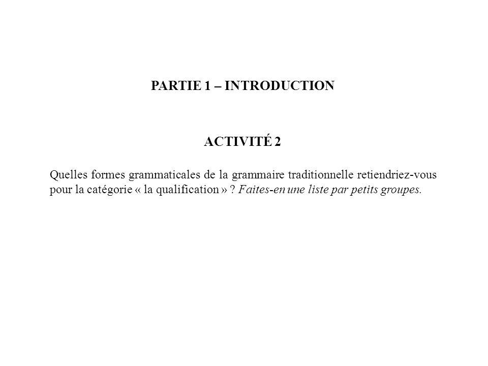 PARTIE 1 – INTRODUCTION ACTIVITÉ 2 - CORRIGÉ LA QUALIFICATION N1 de N2 (complément du nom : le fils du pharmacien) adjectif qualificatif (genre et nombre) quelque chose de + adjectif neutre (rien de beau) cest + adjectif neutre / il, elle est + adjectif cest / il est + adjectif neutre (cest intéressant de…) ce / c / ça / cela place des adjectifs épithètes très / peu / assez + adjectif trop / tellement / si + adjectif un petit peu / tout à fait / tout + adjectif adverbes en « -ment » aussi / plus / moins … que (comparatifs) le plus / le moins + adjectif (superlatif) le meilleur / la meilleure / les meilleurs / un des meilleurs / une des meilleures N1 de n2 (une tasse de thé) N1 à n2 (un couteau à pain) N1 en n2 (des jouets en bois) les relatives déterminatives et les relatives appositives qui / que / où / dont / auquel, à laquelle, auquel, auxquelles, etc.