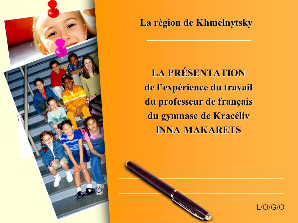 L/O/G/O La région de Khmelnytsky LA PRÉSENTATION de lexpérience du travail du professeur de français du gymnase de Kracéliv INNA MAKARETS LA PRÉSENTAT