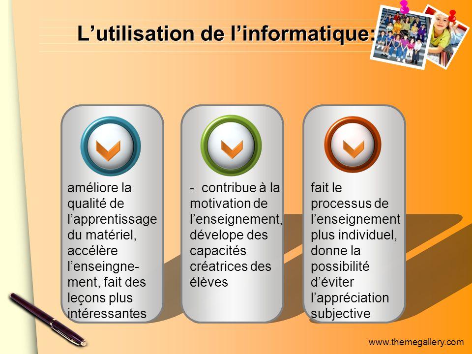 www.themegallery.com Lutilisation de linformatique: améliore la qualité de lapprentissage du matériel, accélère lenseingne- ment, fait des leçons plus