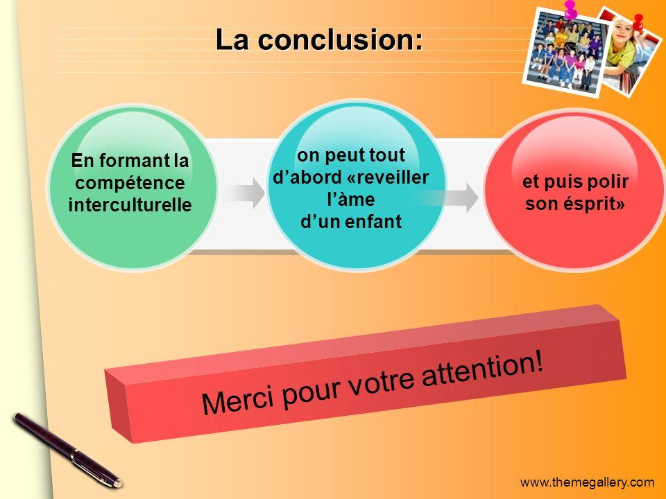 www.themegallery.com La conclusion: En formant la compétence interculturelle on peut tout dabord «reveiller làme dun enfant et puis polir son ésprit» Merci pour votre attention!