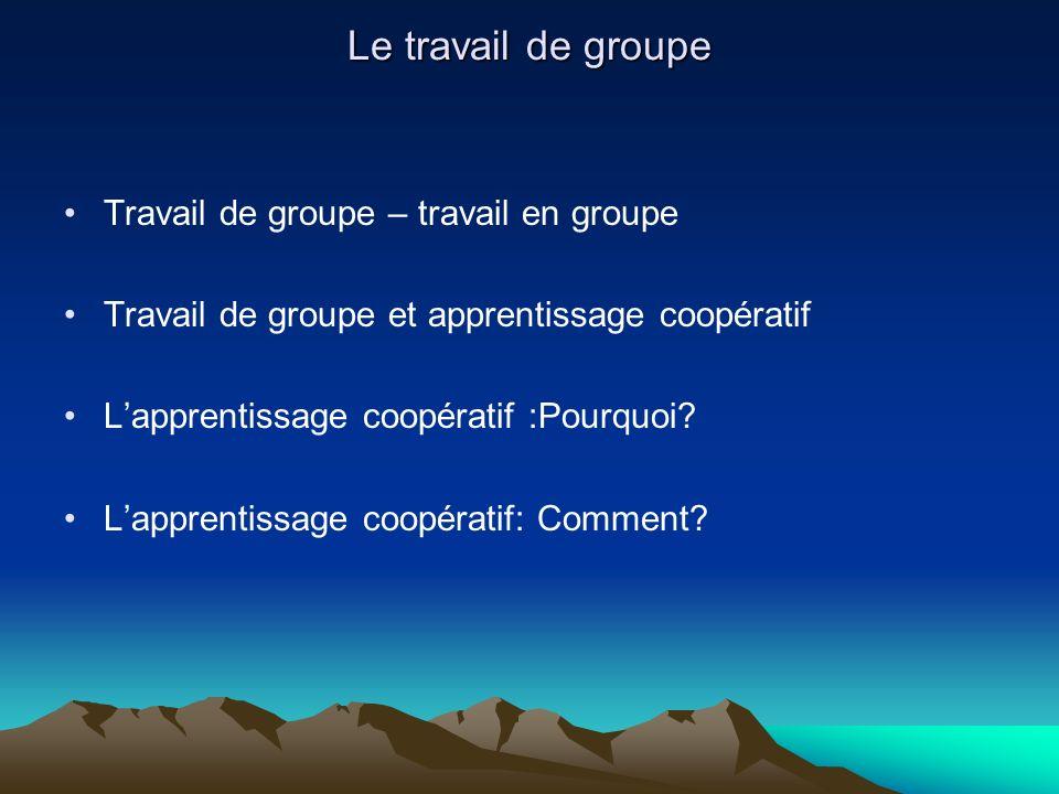 Le travail de groupe Travail de groupe – travail en groupe Travail de groupe et apprentissage coopératif Lapprentissage coopératif :Pourquoi? Lapprent