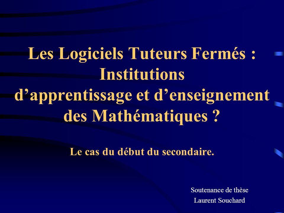 Les Logiciels Tuteurs Fermés : Institutions dapprentissage et denseignement des Mathématiques ? Le cas du début du secondaire. Soutenance de thèse Lau