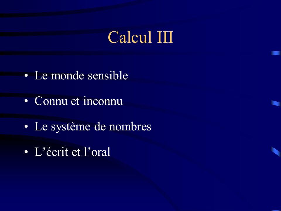 Calcul III Le monde sensible Connu et inconnu Le système de nombres Lécrit et loral
