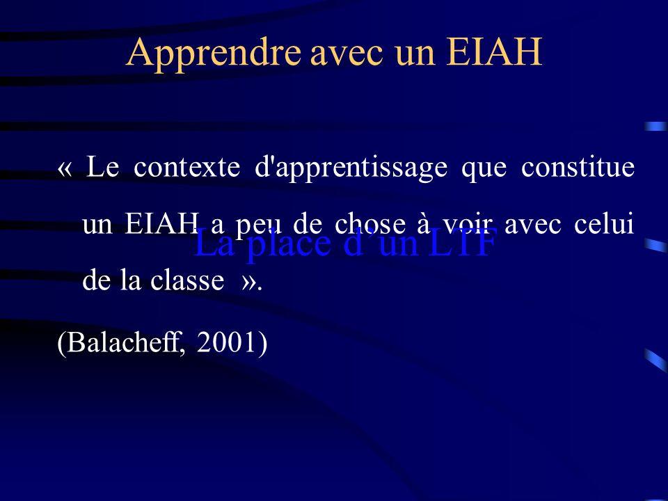 Apprendre avec un EIAH « Le contexte d'apprentissage que constitue un EIAH a peu de chose à voir avec celui de la classe ». (Balacheff, 2001) La place