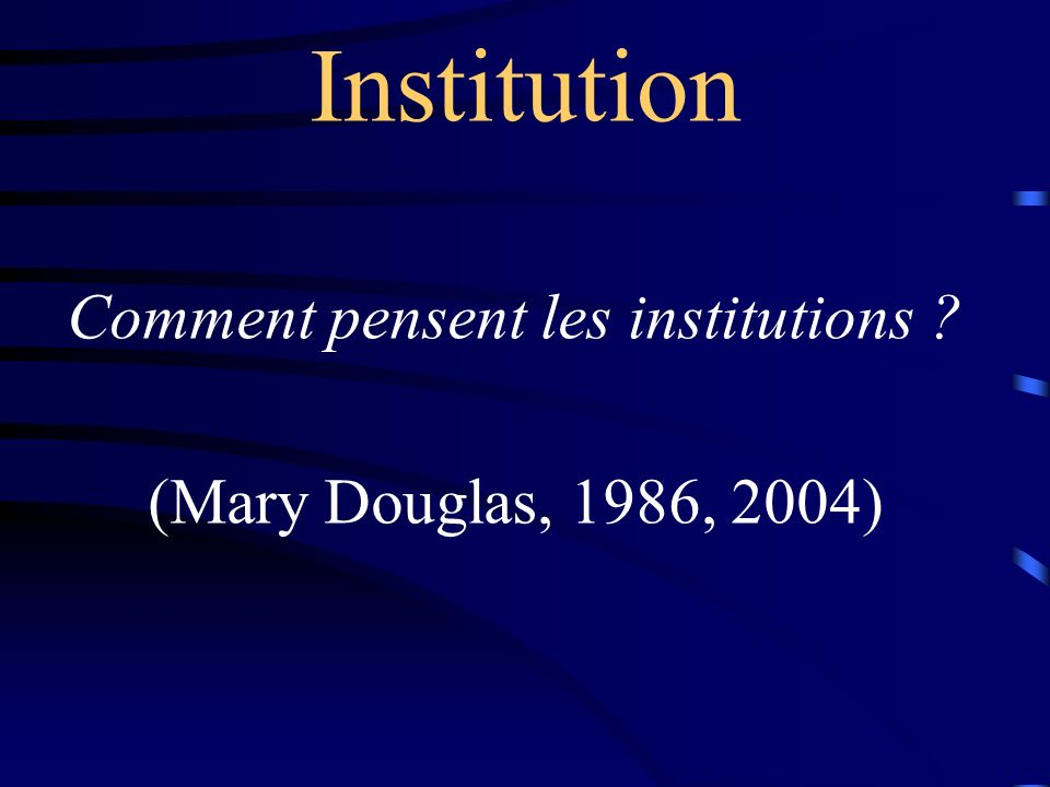 Comment pensent les institutions ? (Mary Douglas, 1986, 2004) Institution