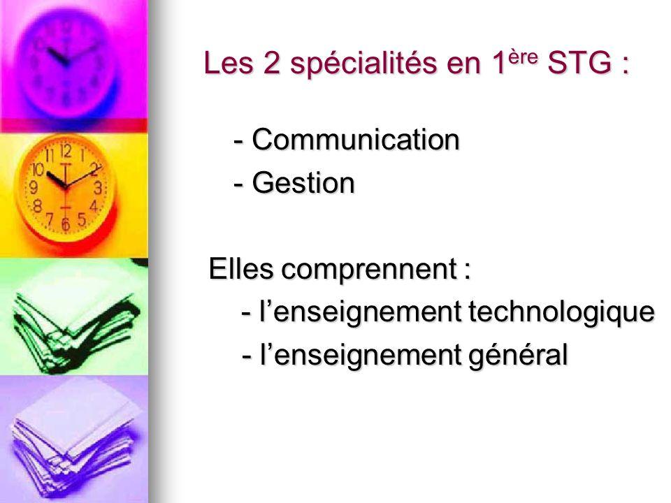 Les 2 spécialités en 1 ère STG : Les 2 spécialités en 1 ère STG : - Communication - Gestion Elles comprennent : - lenseignement technologique - lenseignement technologique - lenseignement général - lenseignement général