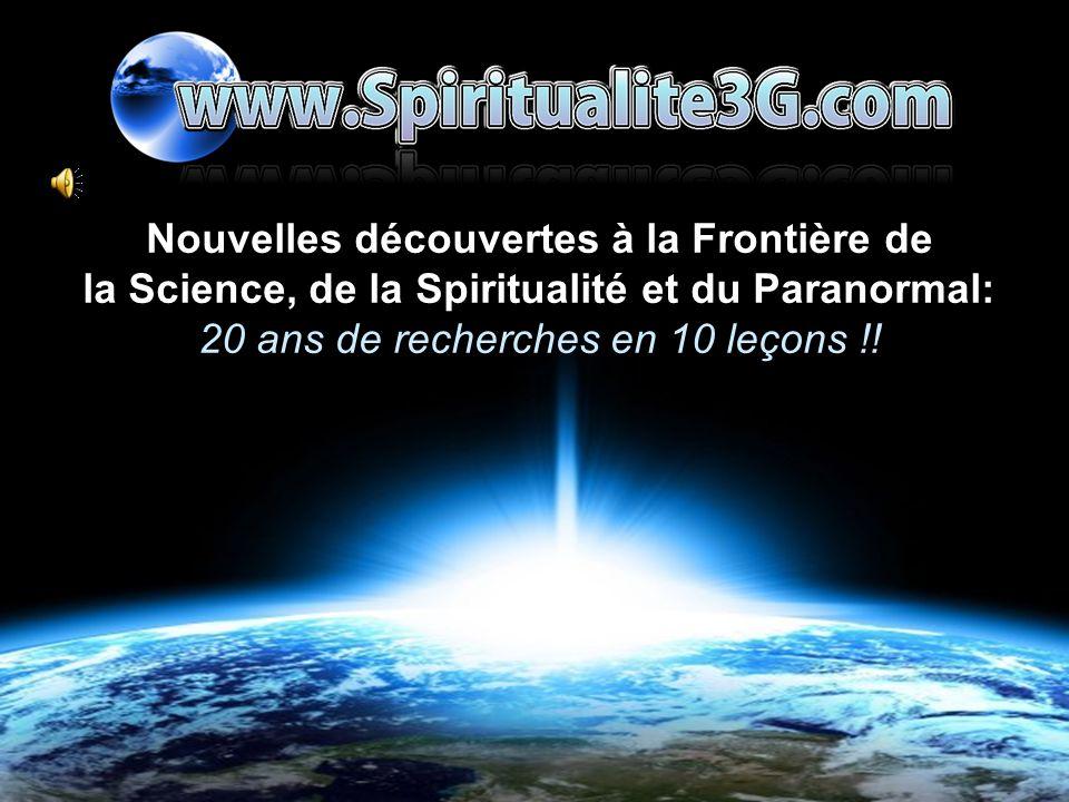 www.spiritualite3g.com Nouvelles découvertes à la Frontière de la Science, de la Spiritualité et du Paranormal: 20 ans de recherches en 10 leçons !!