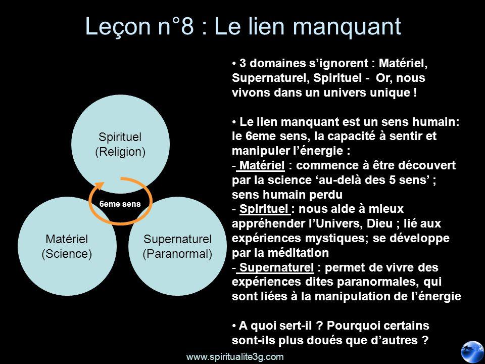 www.spiritualite3g.com Leçon n°8 : Le lien manquant Spirituel (Religion) Matériel (Science) Supernaturel (Paranormal) 3 domaines signorent : Matériel, Supernaturel, Spirituel - Or, nous vivons dans un univers unique .