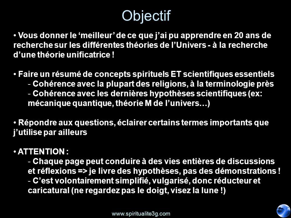 www.spiritualite3g.com Objectif Vous donner le meilleur de ce que jai pu apprendre en 20 ans de recherche sur les différentes théories de lUnivers - à la recherche dune théorie unificatrice .