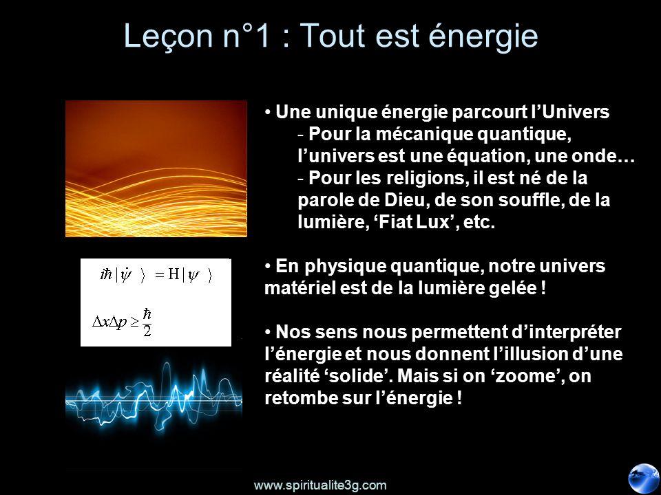 www.spiritualite3g.com Leçon n°1 : Tout est énergie Une unique énergie parcourt lUnivers - Pour la mécanique quantique, lunivers est une équation, une