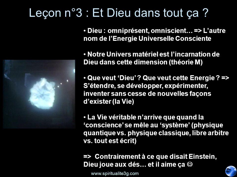 www.spiritualite3g.com Leçon n°3 : Et Dieu dans tout ça ? Dieu : omniprésent, omniscient… => Lautre nom de lEnergie Universelle Consciente Notre Unive