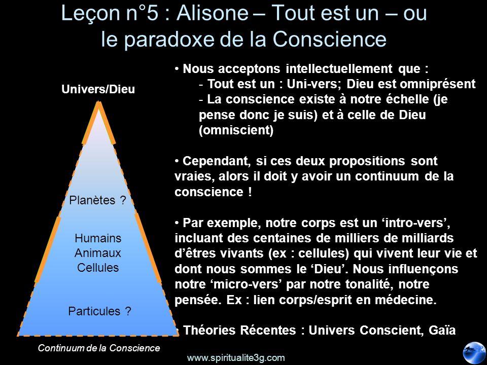www.spiritualite3g.com Leçon n°5 : Alisone – Tout est un – ou le paradoxe de la Conscience Nous acceptons intellectuellement que : - Tout est un : Uni-vers; Dieu est omniprésent - La conscience existe à notre échelle (je pense donc je suis) et à celle de Dieu (omniscient) Cependant, si ces deux propositions sont vraies, alors il doit y avoir un continuum de la conscience .