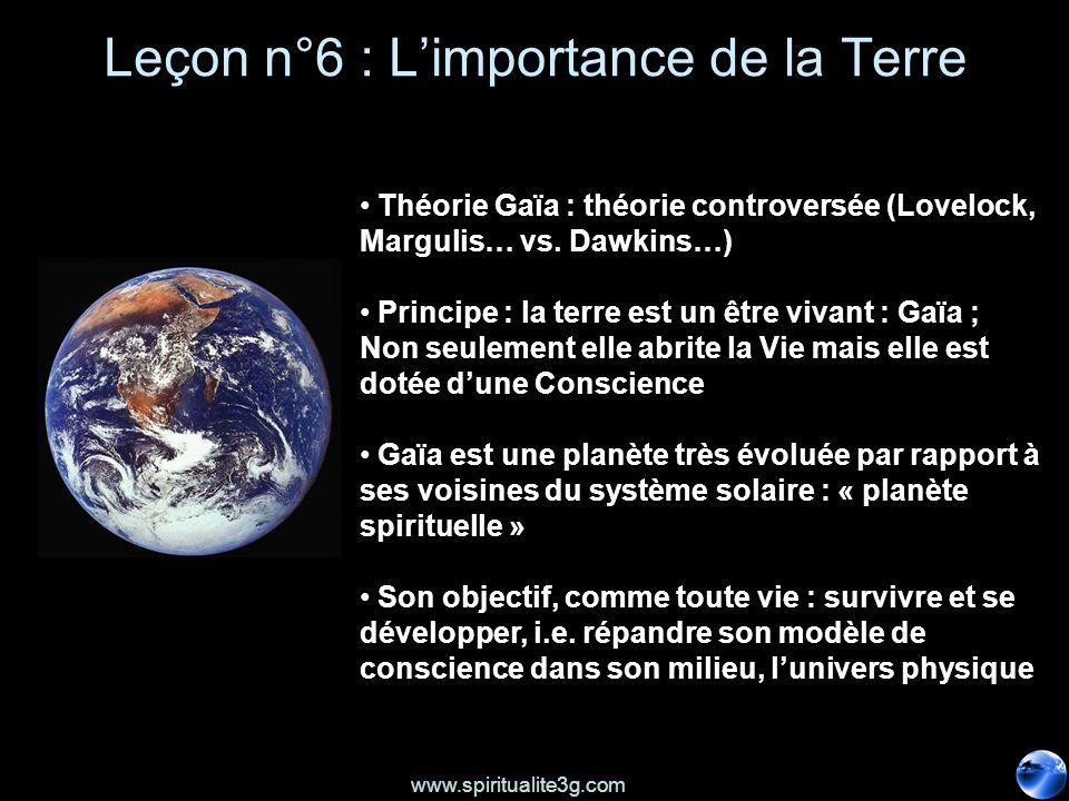 www.spiritualite3g.com Leçon n°6 : Limportance de la Terre Théorie Gaïa : théorie controversée (Lovelock, Margulis… vs. Dawkins…) Principe : la terre