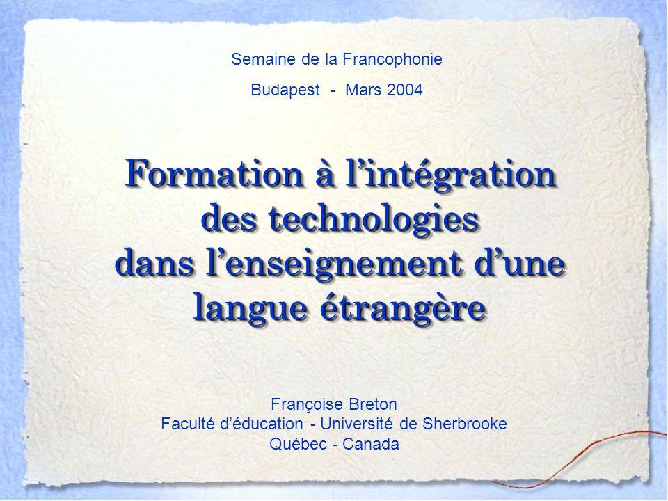 Formation à lintégration des technologies dans lenseignement dune langue étrangère Françoise Breton Faculté déducation - Université de Sherbrooke Québec - Canada Semaine de la Francophonie Budapest - Mars 2004