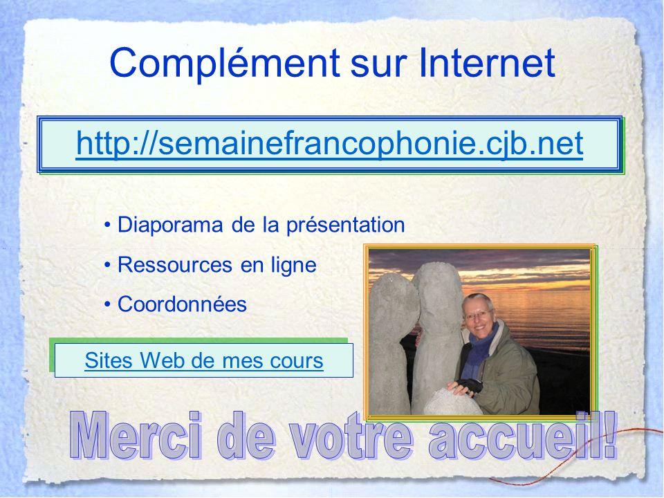 Complément sur Internet http://semainefrancophonie.cjb.net Diaporama de la présentation Ressources en ligne Coordonnées Sites Web de mes cours