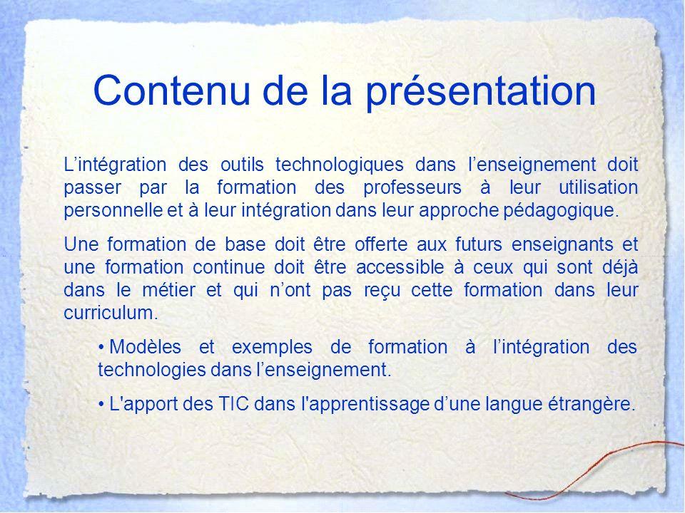 Contenu de la présentation Lintégration des outils technologiques dans lenseignement doit passer par la formation des professeurs à leur utilisation personnelle et à leur intégration dans leur approche pédagogique.