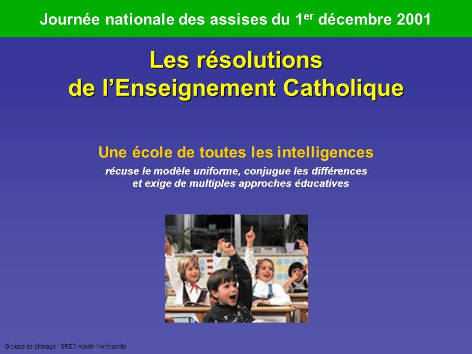 Groupe de pilotage - SREC Haute-Normandie Journée nationale des assises du 1 er décembre 2001 Les résolutions de lEnseignement Catholique Une école de toutes les intelligences récuse le modèle uniforme, conjugue les différences et exige de multiples approches éducatives
