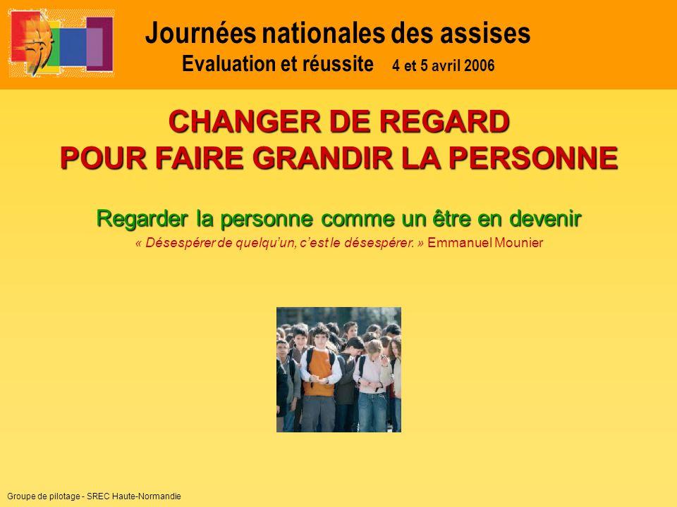 Groupe de pilotage - SREC Haute-Normandie Journées nationales des assises Evaluation et réussite 4 et 5 avril 2006 Regarder la personne comme un être en devenir « Désespérer de quelquun, cest le désespérer.