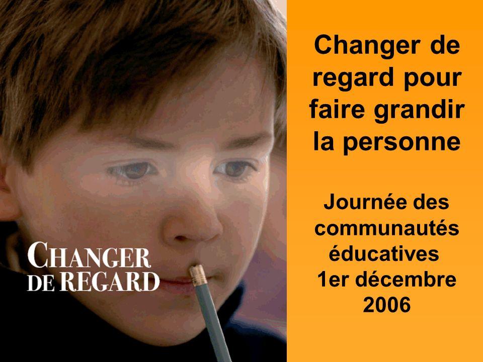 Changer de regard pour faire grandir la personne Journée des communautés éducatives 1er décembre 2006