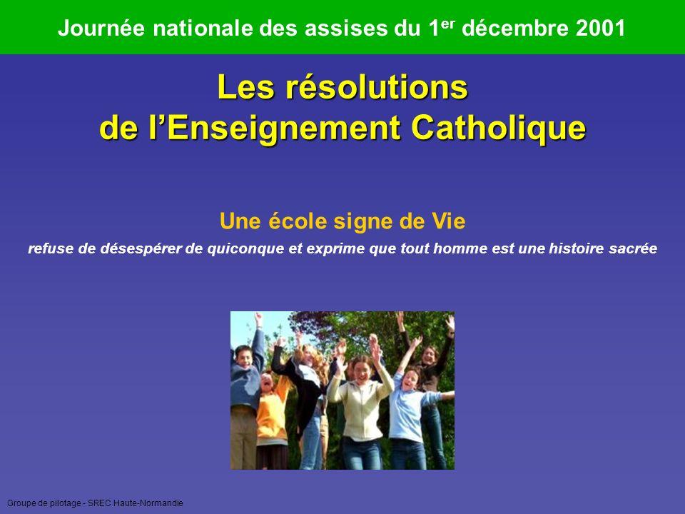 Groupe de pilotage - SREC Haute-Normandie Journée nationale des assises du 1 er décembre 2001 Une école signe de Vie refuse de désespérer de quiconque et exprime que tout homme est une histoire sacrée Les résolutions de lEnseignement Catholique