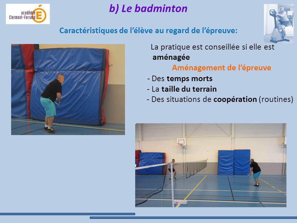 b) Le badminton Caractéristiques de lélève au regard de lépreuve: La pratique est conseillée si elle est aménagée - Des temps morts - La taille du ter