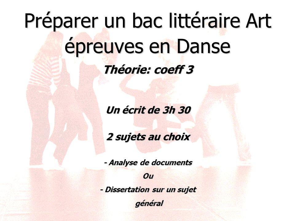 Préparer un bac littéraire Art épreuves en Danse Théorie: coeff 3 Un écrit de 3h 30 2 sujets au choix - Analyse de documents Ou - Dissertation sur un