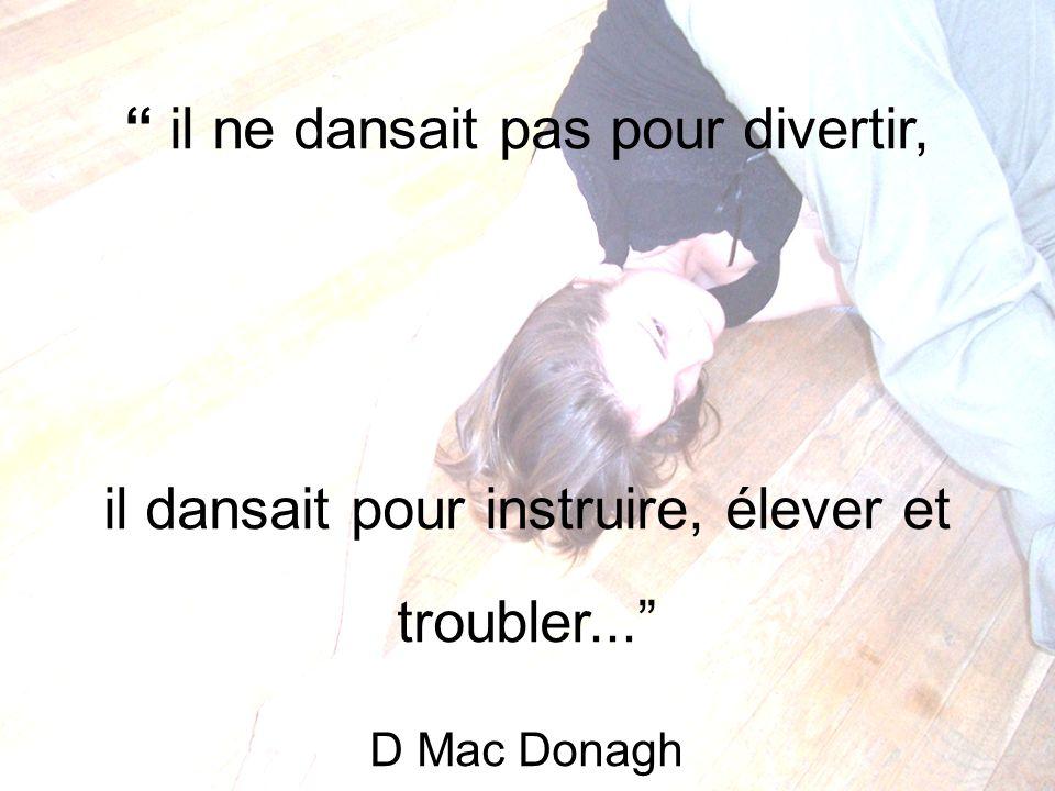 il ne dansait pas pour divertir, il dansait pour instruire, élever et troubler... D Mac Donagh