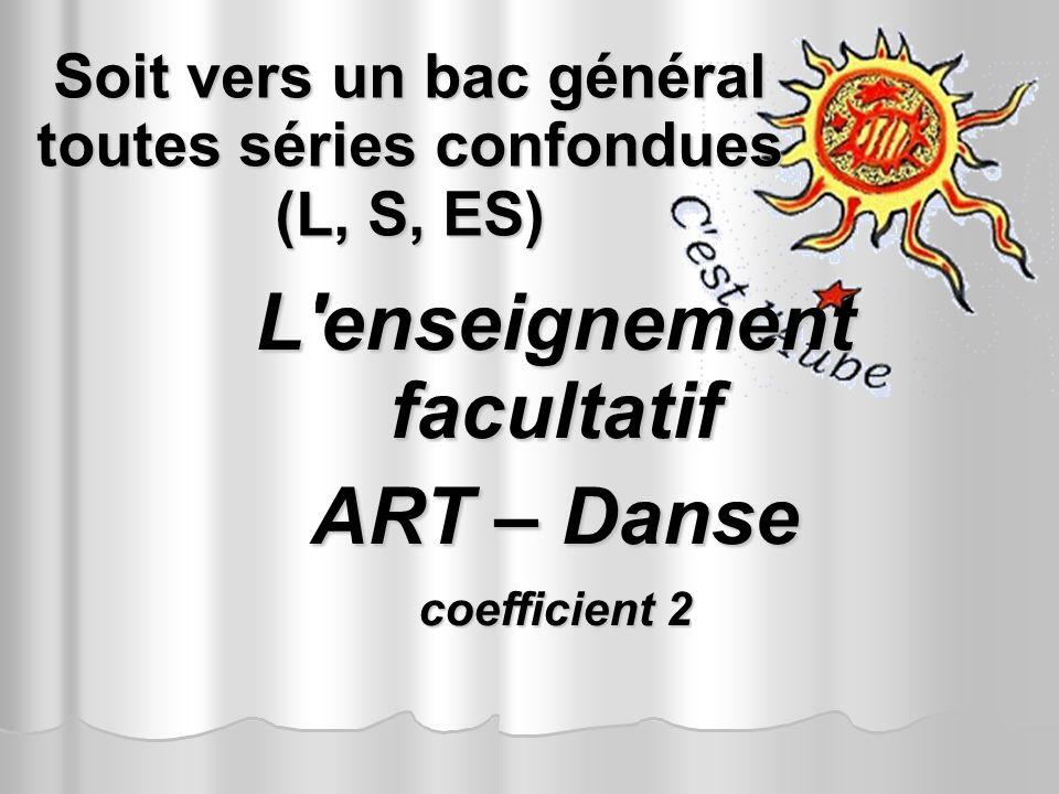 Soit vers un bac général toutes séries confondues (L, S, ES) L'enseignement facultatif ART – Danse coefficient 2