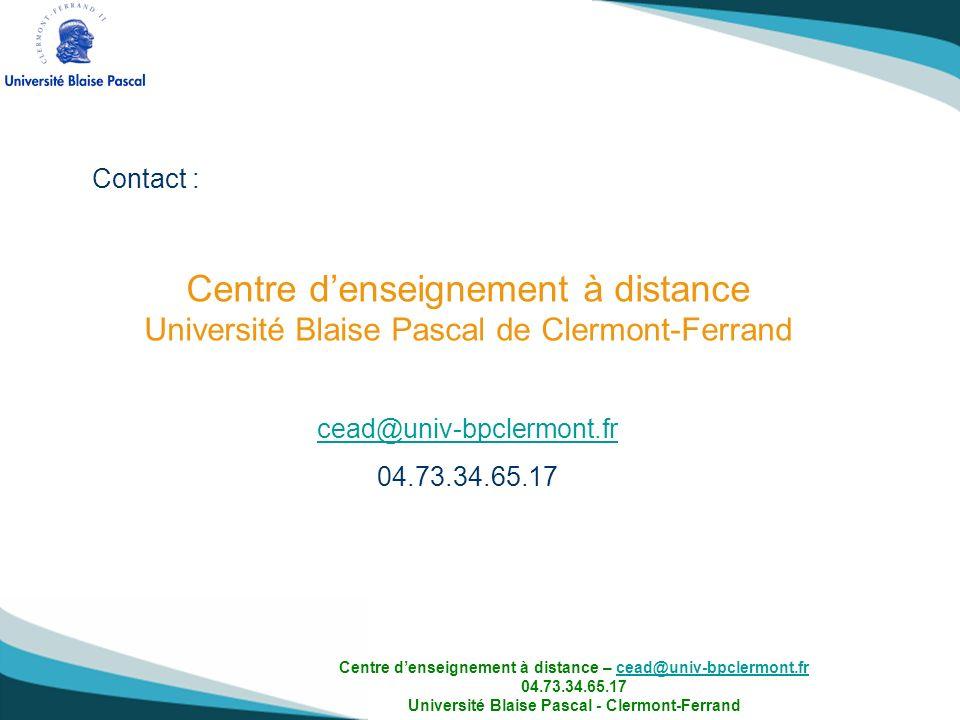 Contact : Centre denseignement à distance Université Blaise Pascal de Clermont-Ferrand cead@univ-bpclermont.fr 04.73.34.65.17 Centre denseignement à d