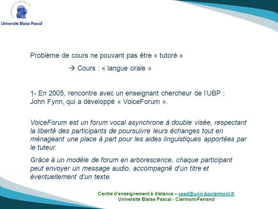 2- Développement dun enregistreur intégrable dans le forum de Claroline et dans le « VoiceForum »: Travail de développement réalisé au sein de lUniversité Blaise Pascal par léquipe CreaTICE (Centre de ressources, dexpérimentation et daccompagnement pour les TICE) Rentrée 2006-2007 : Enregistreur intégré dans loutil forum de la plateforme du CEAD Mise en place du tutorat (forums animés par des tuteurs natifs) Centre denseignement à distance – cead@univ-bpclermont.fr Université Blaise Pascal - Clermont-Ferrandcead@univ-bpclermont.fr