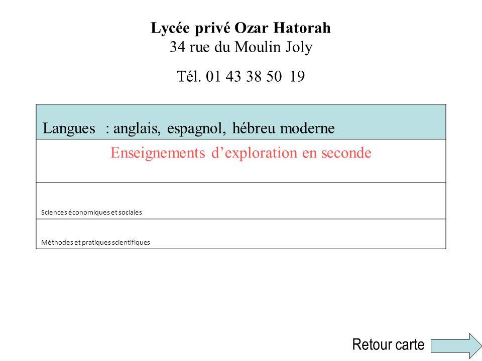 Lycée privé Ozar Hatorah 34 rue du Moulin Joly Tél. 01 43 38 50 19 Langues : anglais, espagnol, hébreu moderne Enseignements dexploration en seconde S