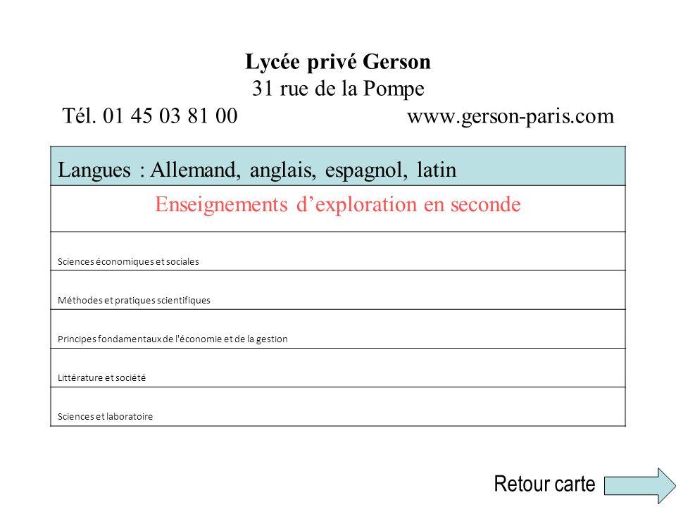 Lycée privé Gerson 31 rue de la Pompe Tél. 01 45 03 81 00 www.gerson-paris.com Langues : Allemand, anglais, espagnol, latin Enseignements dexploration
