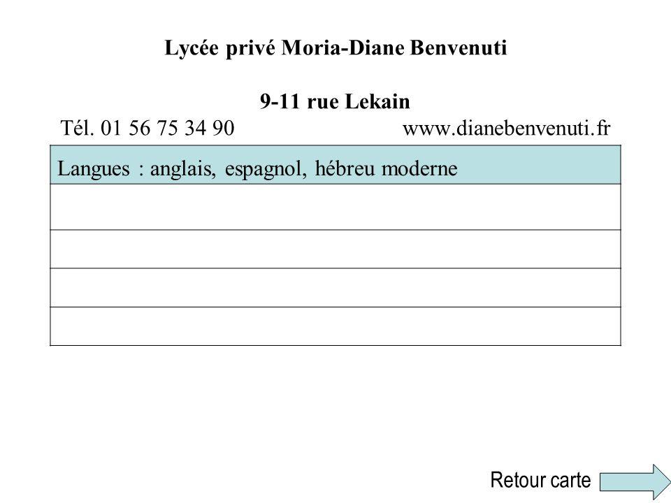 Lycée privé Moria-Diane Benvenuti 9-11 rue Lekain Tél. 01 56 75 34 90 www.dianebenvenuti.fr Langues : anglais, espagnol, hébreu moderne Retour carte