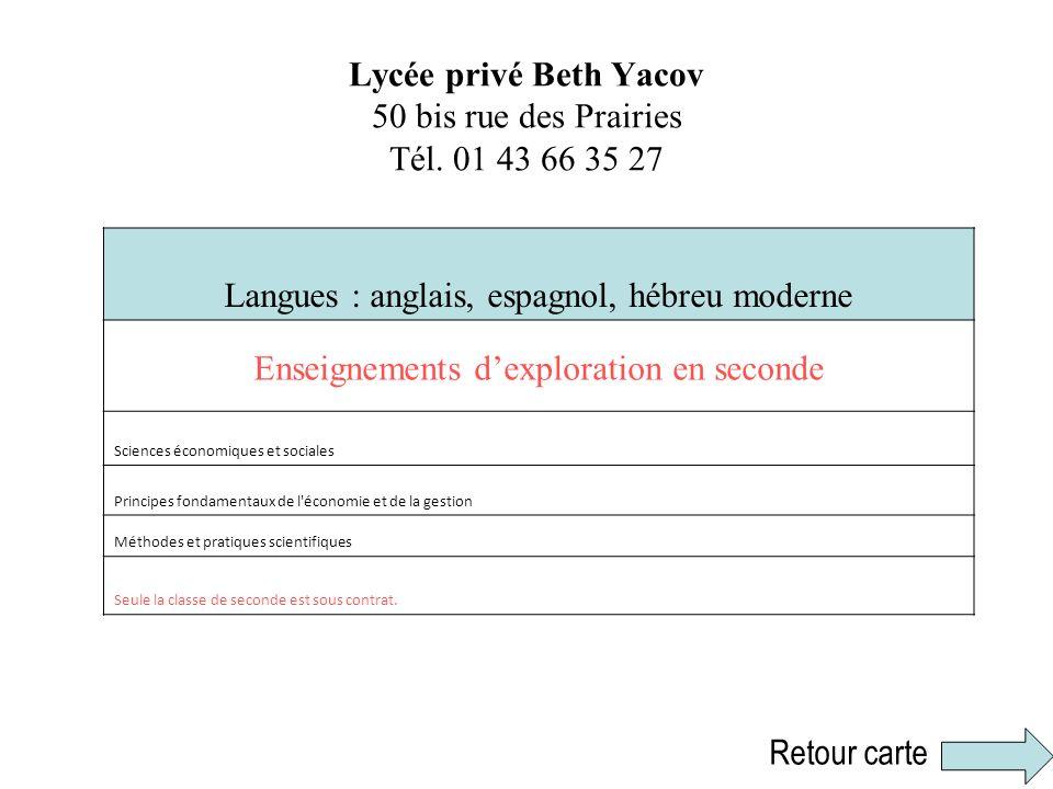 Lycée privé Beth Yacov 50 bis rue des Prairies Tél. 01 43 66 35 27 Langues : anglais, espagnol, hébreu moderne Enseignements dexploration en seconde S