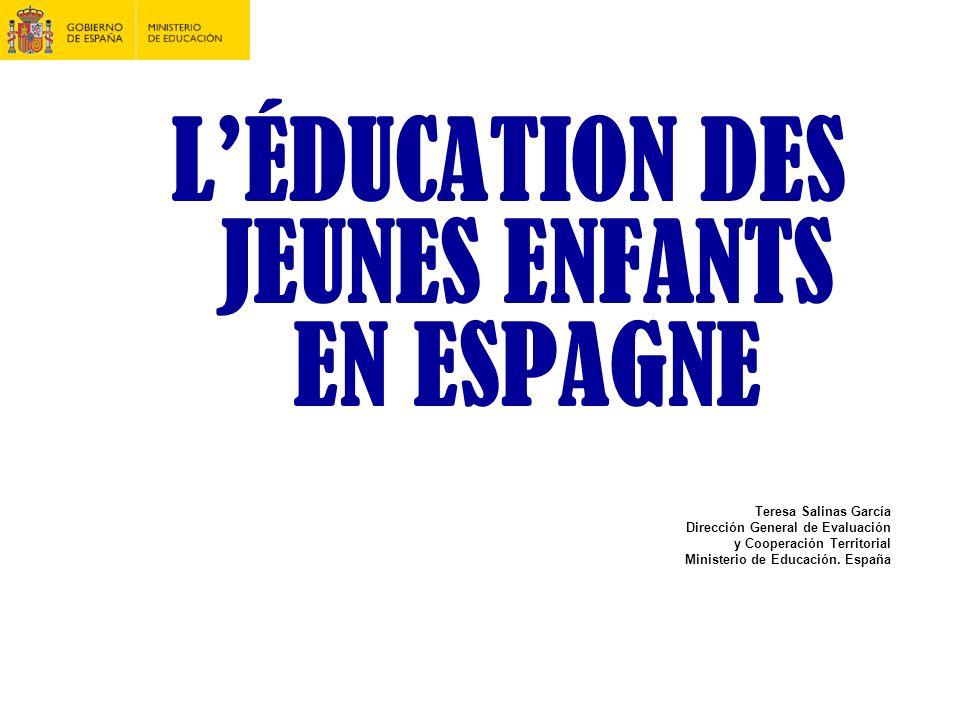 LÉDUCATION DES JEUNES ENFANTS EN ESPAGNE Teresa Salinas García Dirección General de Evaluación y Cooperación Territorial Ministerio de Educación. Espa