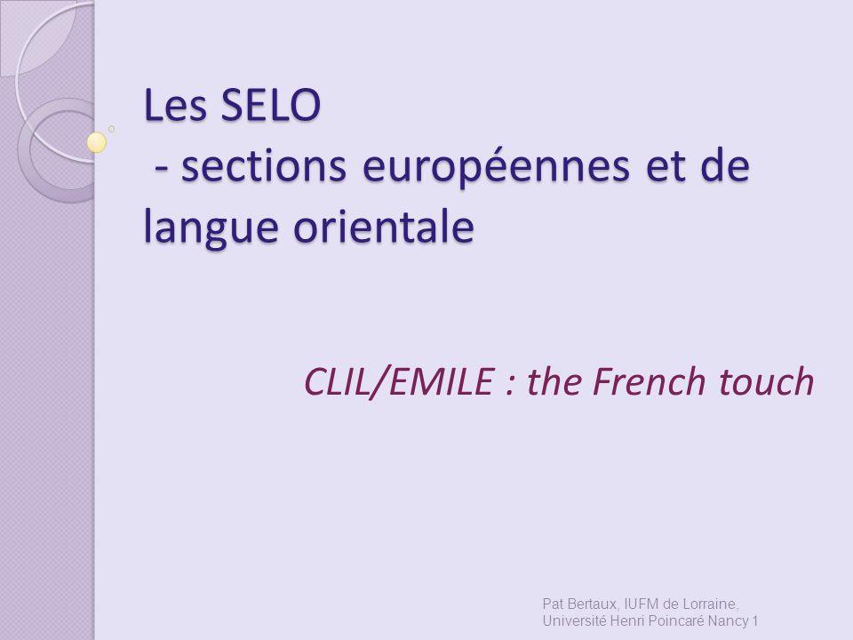 Les SELO - sections européennes et de langue orientale CLIL/EMILE : the French touch Pat Bertaux, IUFM de Lorraine, Université Henri Poincaré Nancy 1