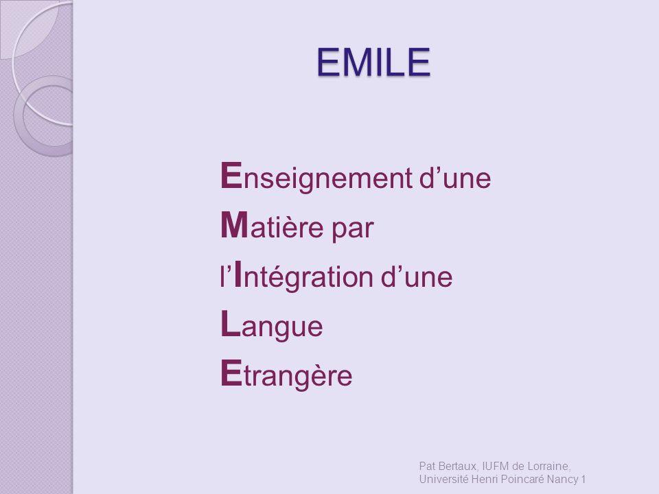 EMILE E nseignement dune M atière par l I ntégration dune L angue E trangère Pat Bertaux, IUFM de Lorraine, Université Henri Poincaré Nancy 1